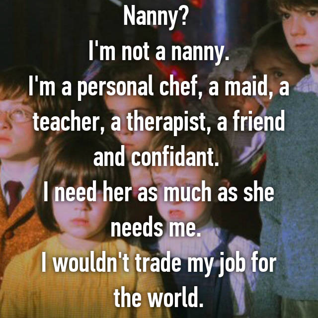 Nanny?  I'm not a nanny. I'm a personal chef, a maid, a teacher, a therapist, a friend and confidant.  I need her as much as she needs me.  I wouldn't trade my job for the world.
