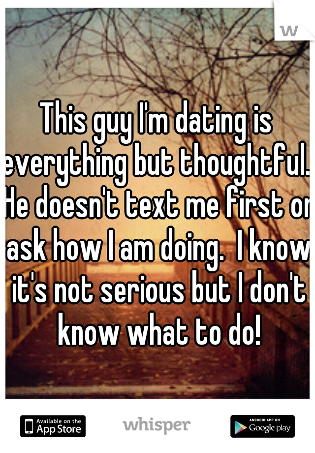 This guy I'm dating is everything but thoughtful.  He doesn't text me first or ask how I am doing.  I know it's not serious but I don't know what to do!