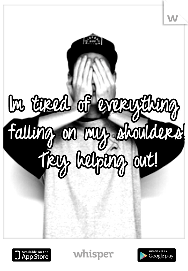 Im tired of everything falling on my shoulders! Try helping out!