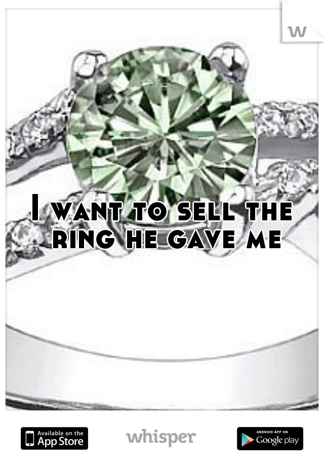 I want to sell the ring he gave me