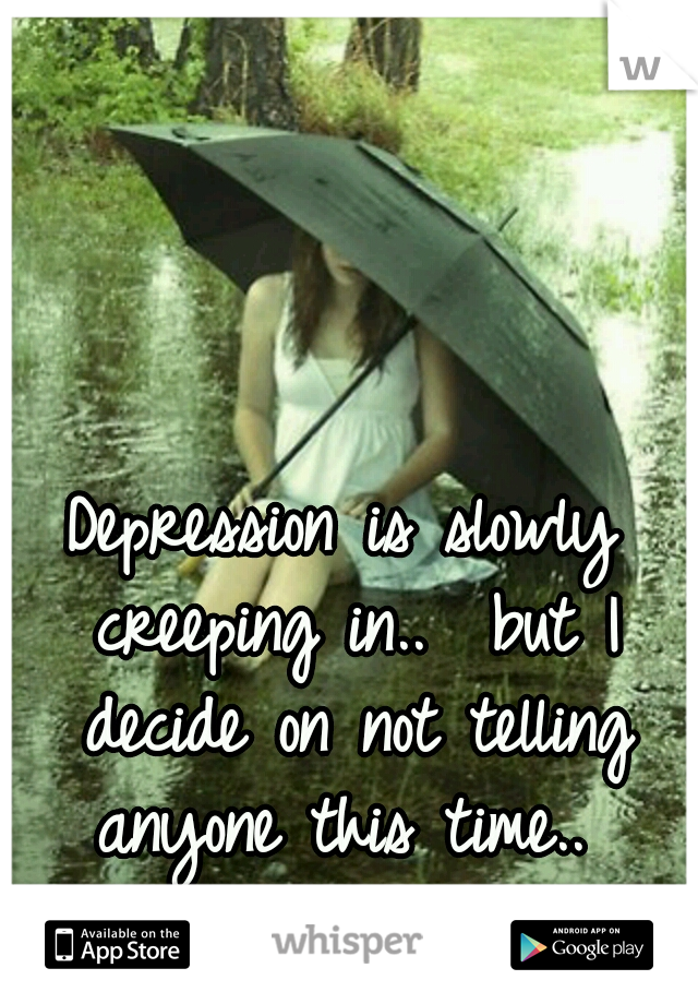 Depression is slowly creeping in..  but I decide on not telling anyone this time..