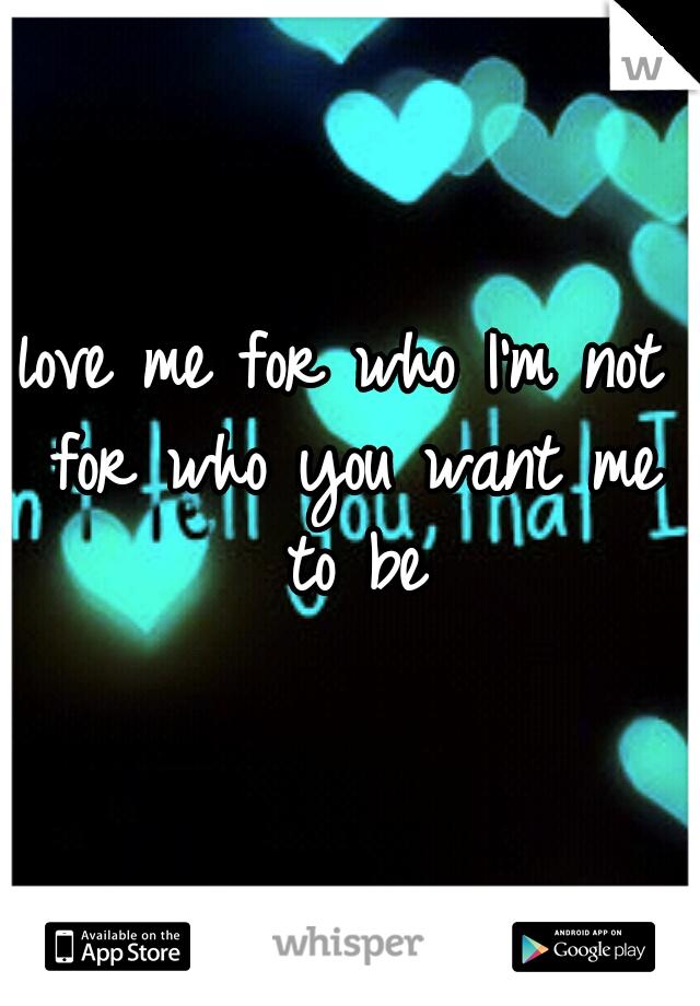 love me for who I'm not for who you want me to be