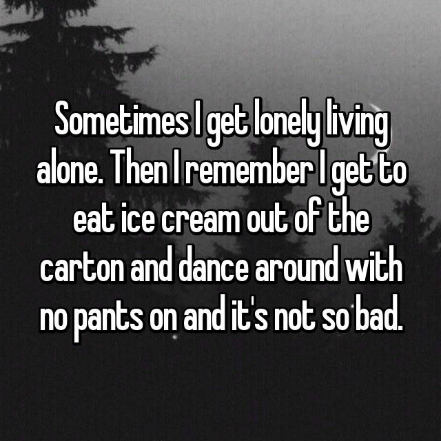 Sometimes I get lonely living alone. Then I remember I get to eat ice cream out of the carton and dance around with no pants on and it's not so bad.
