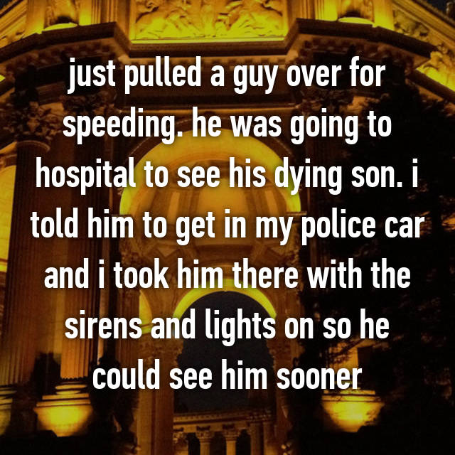 just pulled a guy over for speeding. he was going to hospital to see his dying son. i told him to get in my police car and i took him there with the sirens and lights on so he could see him sooner