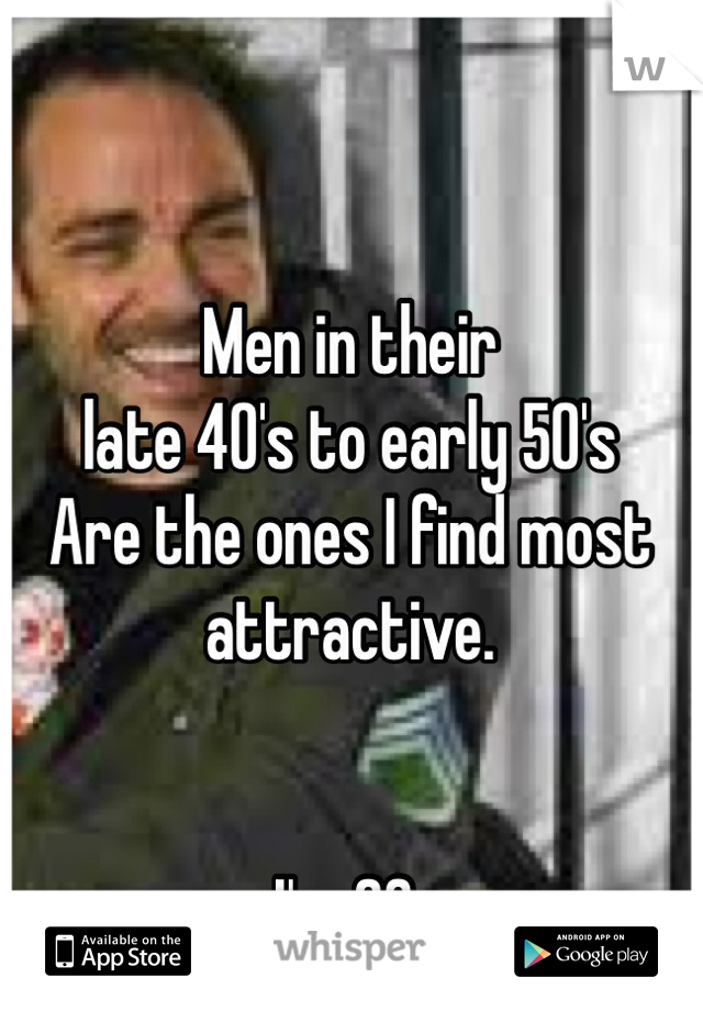 Men in their  late 40's to early 50's Are the ones I find most attractive.   I'm 23.