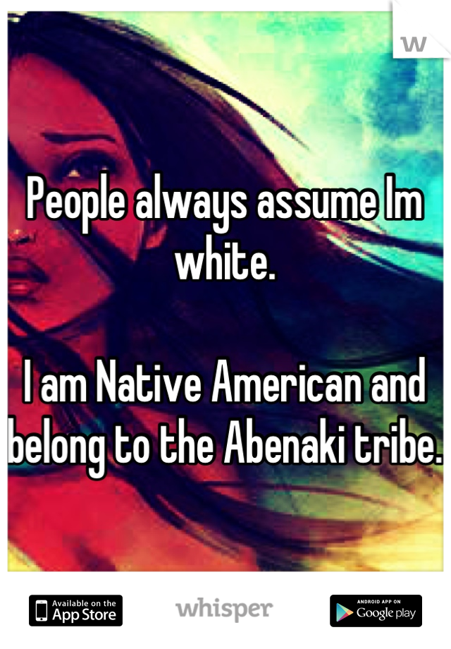People always assume Im white.  I am Native American and belong to the Abenaki tribe.