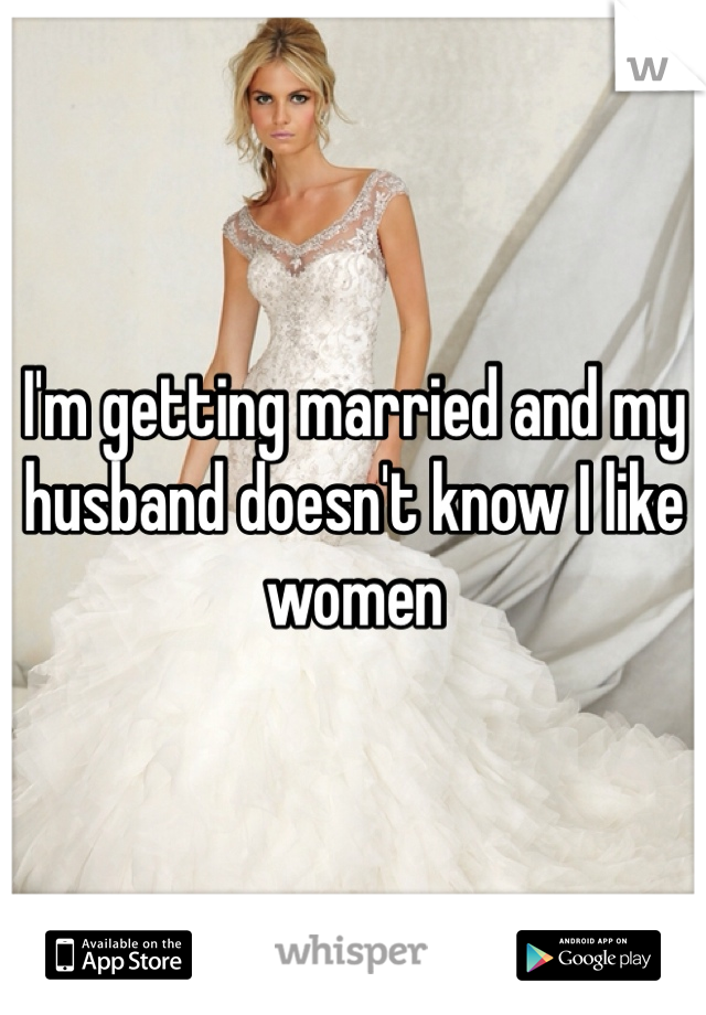 I'm getting married and my husband doesn't know I like women