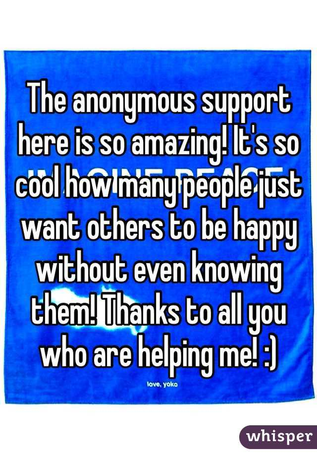 The anonymous support here is so amazing! It's so cool how many people just want others to be happy without even knowing them! Thanks to all you who are helping me! :)