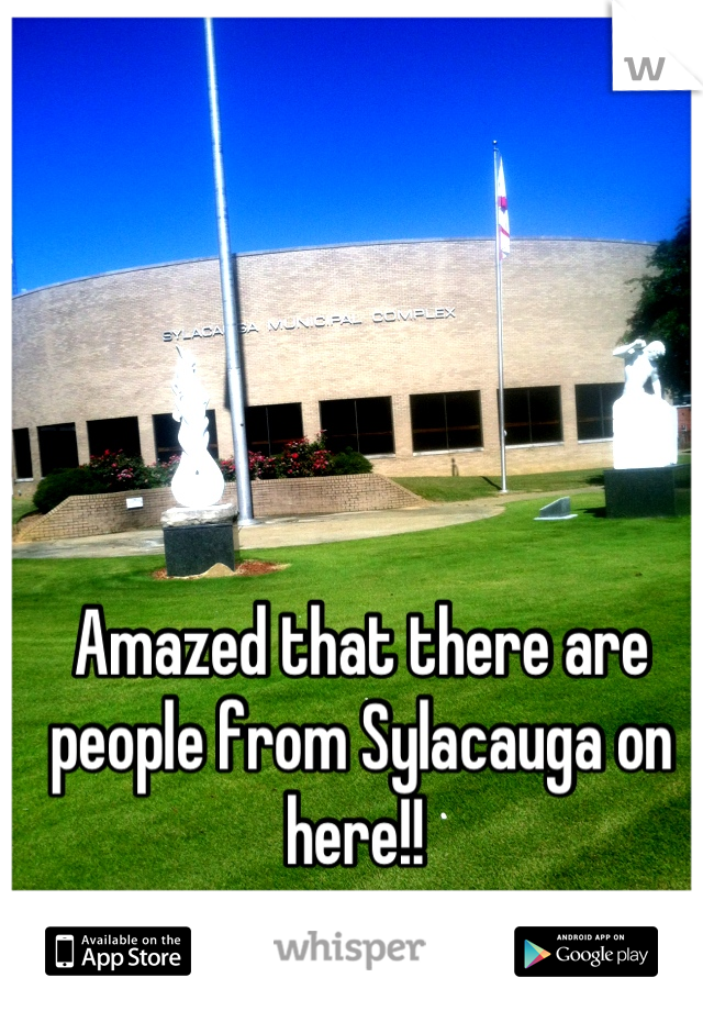 Amazed that there are people from Sylacauga on here!!