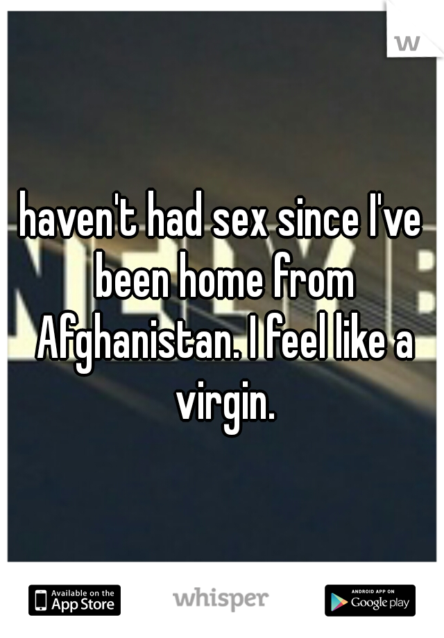haven't had sex since I've been home from Afghanistan. I feel like a virgin.