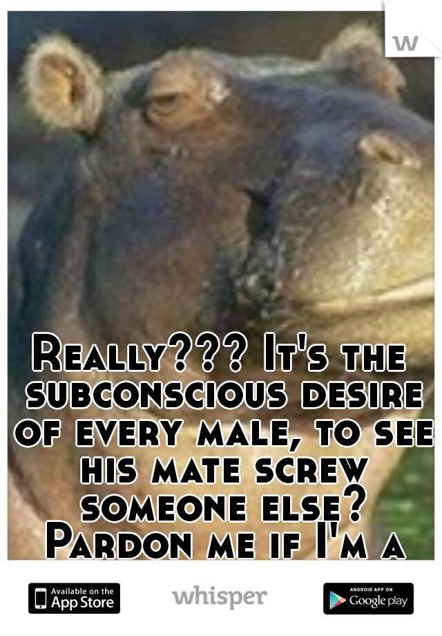 Really??? It's the subconscious desire of every male, to see his mate screw someone else? Pardon me if I'm a lil skeptical.