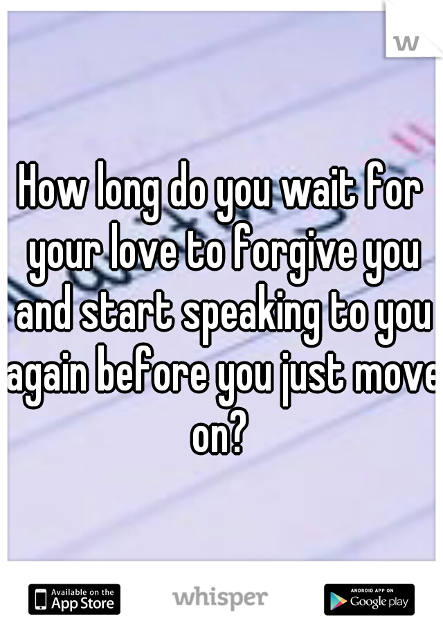 How long do you wait for your love to forgive you and start speaking to you again before you just move on?