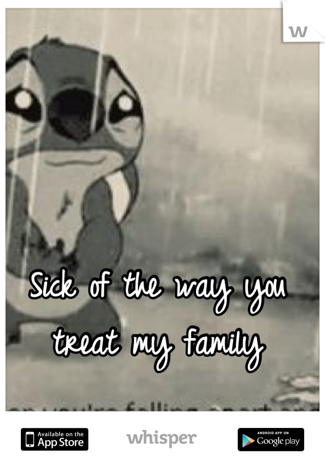 Sick of the way you treat my family