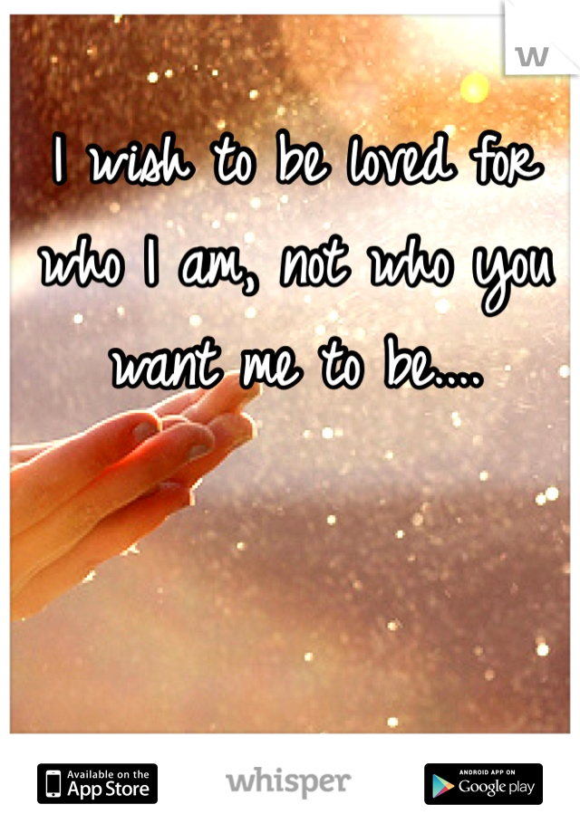 I wish to be loved for who I am, not who you want me to be....