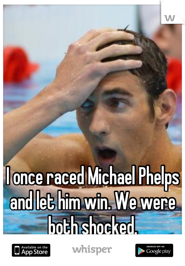 I once raced Michael Phelps and let him win. We were both shocked.