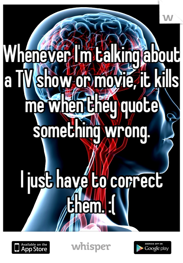 Whenever I'm talking about a TV show or movie, it kills me when they quote something wrong.   I just have to correct them. :(