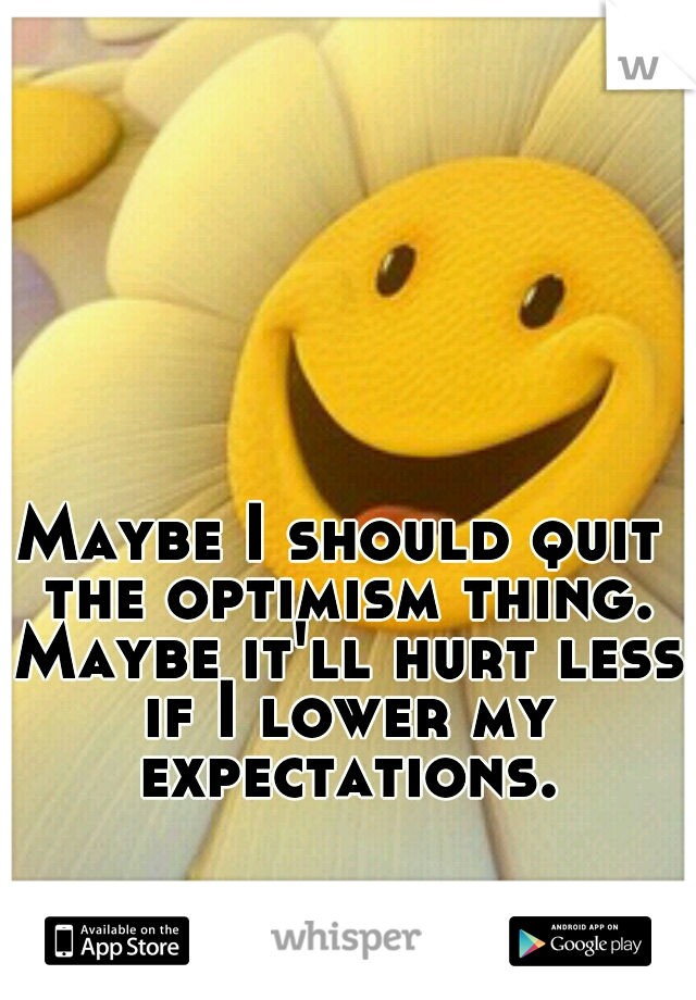 Maybe I should quit the optimism thing. Maybe it'll hurt less if I lower my expectations.
