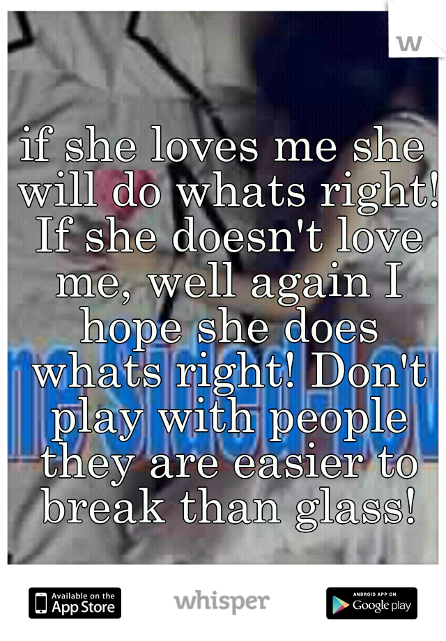 if she loves me she will do whats right! If she doesn't love me, well again I hope she does whats right! Don't play with people they are easier to break than glass!
