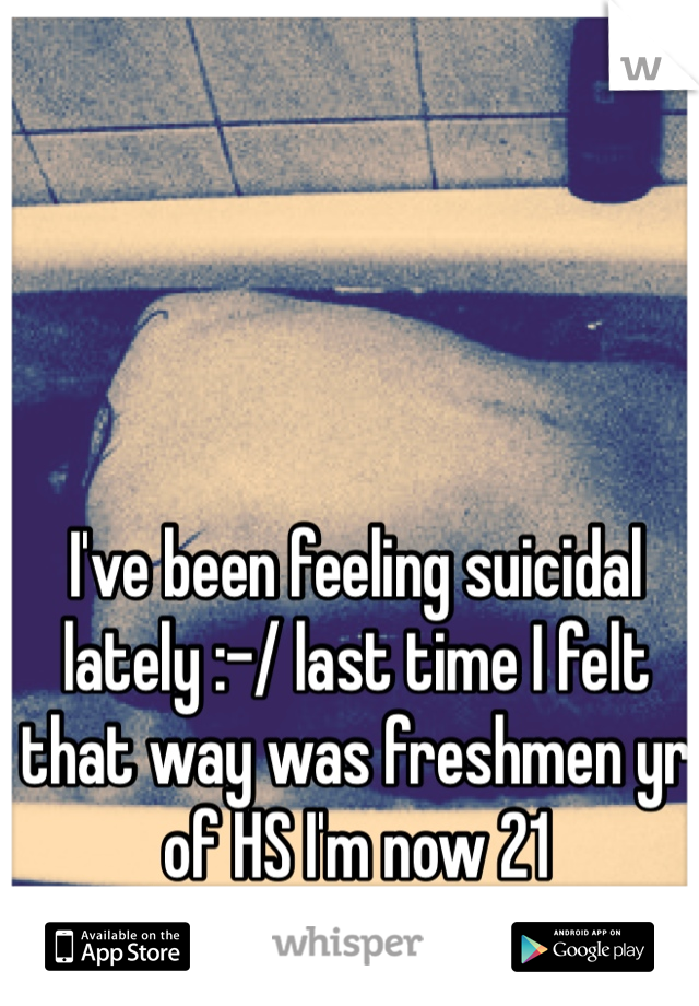 I've been feeling suicidal lately :-/ last time I felt that way was freshmen yr of HS I'm now 21