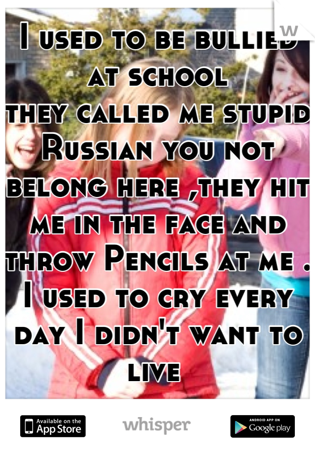 I used to be bullied at school  they called me stupid Russian you not belong here ,they hit me in the face and throw Pencils at me . I used to cry every day I didn't want to live