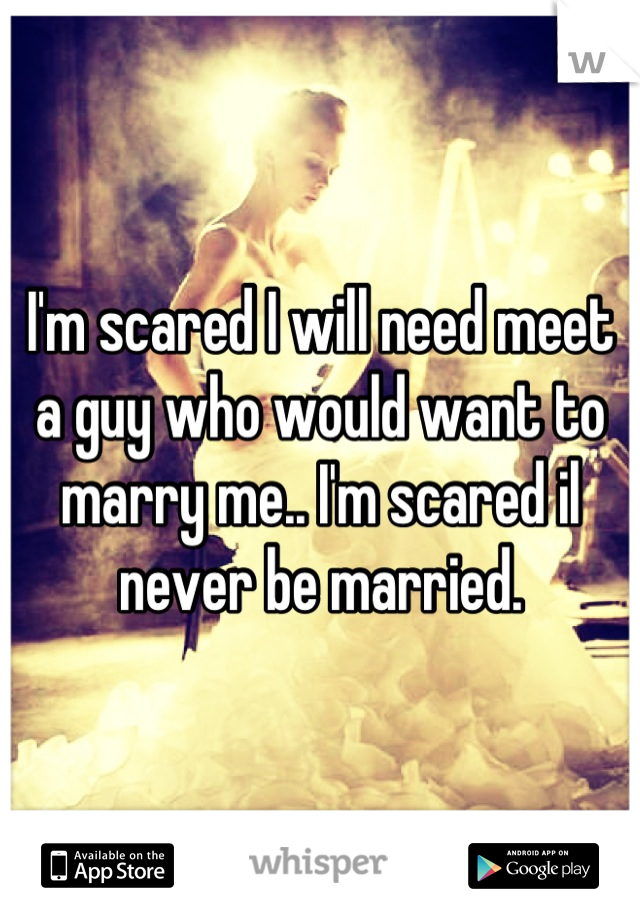 I'm scared I will need meet a guy who would want to marry me.. I'm scared il never be married.