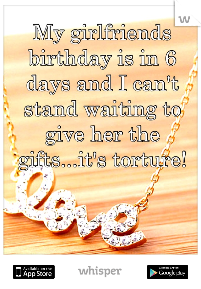 My girlfriends birthday is in 6 days and I can't stand waiting to give her the gifts...it's torture!