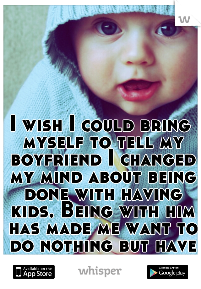 I wish I could bring myself to tell my boyfriend I changed my mind about being done with having kids. Being with him has made me want to do nothing but have his child.
