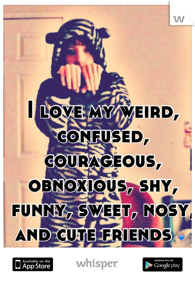 I love my weird, confused, courageous, obnoxious, shy, funny, sweet, nosy, and cute friends 💙