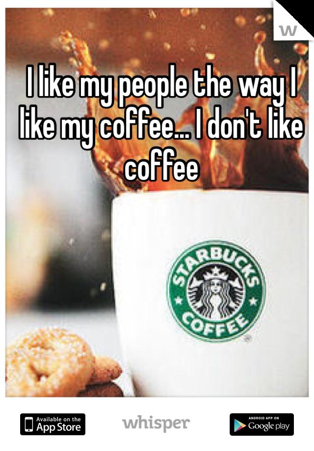 I like my people the way I like my coffee... I don't like coffee