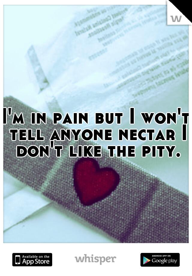 I'm in pain but I won't tell anyone nectar I don't like the pity.