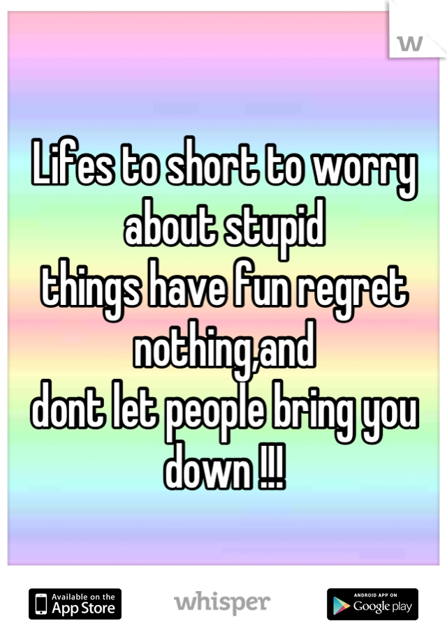 Lifes to short to worry about stupid things have fun regret nothing,and dont let people bring you down !!!