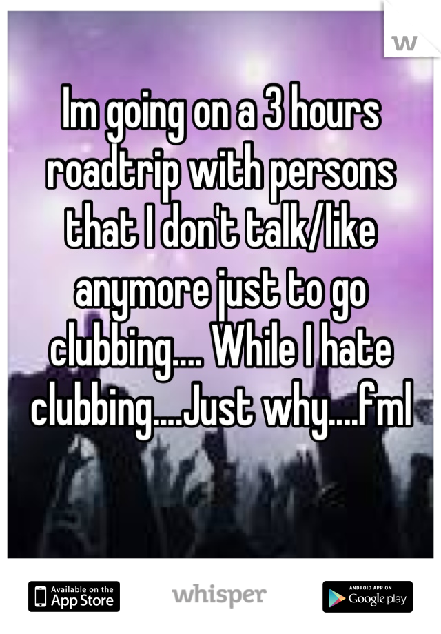 Im going on a 3 hours roadtrip with persons that I don't talk/like anymore just to go clubbing.... While I hate clubbing....Just why....fml
