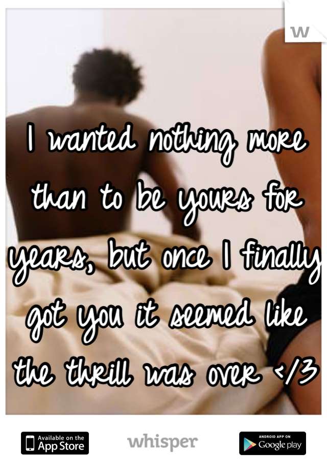 I wanted nothing more than to be yours for years, but once I finally got you it seemed like the thrill was over </3