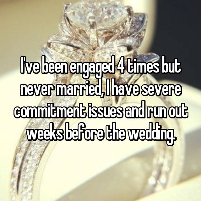 I've been engaged 4 times but never married, I have severe commitment issues and run out weeks before the wedding.