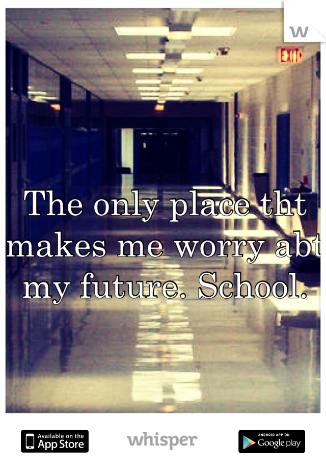 The only place tht makes me worry abt my future. School.