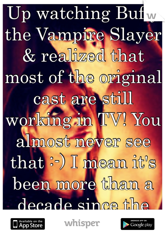 Up watching Buffy the Vampire Slayer & realized that most of the original cast are still working in TV! You almost never see that :-) I mean it's been more than a decade since the premiere!!