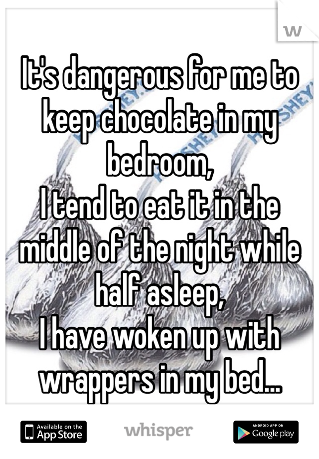 It's dangerous for me to keep chocolate in my bedroom,  I tend to eat it in the middle of the night while half asleep,  I have woken up with wrappers in my bed...