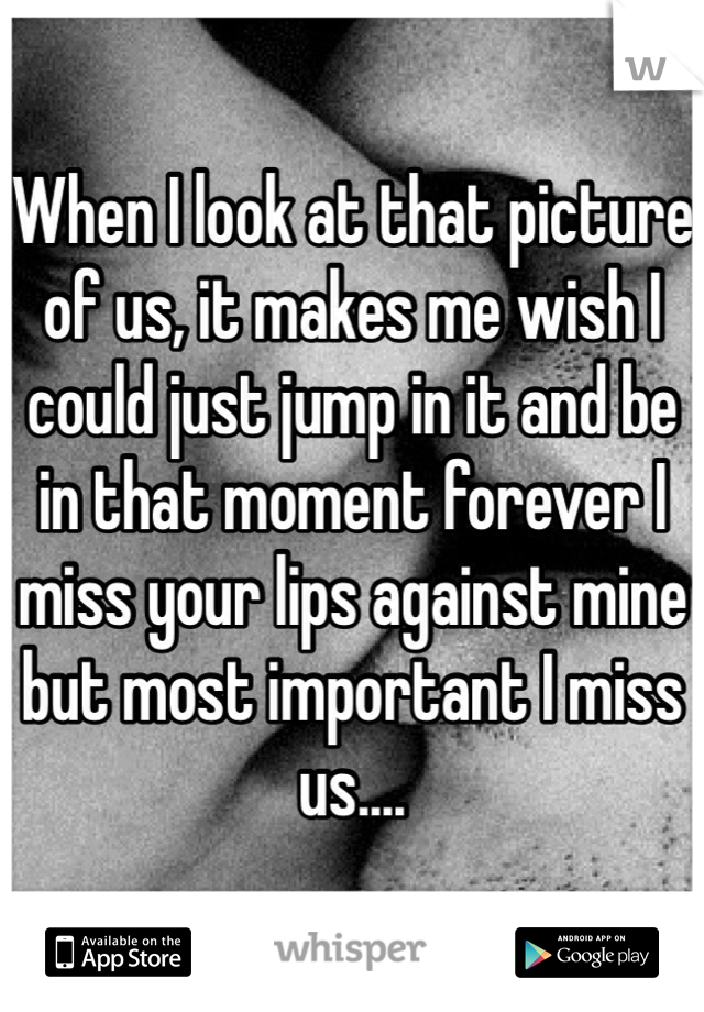 When I look at that picture of us, it makes me wish I could just jump in it and be in that moment forever I miss your lips against mine but most important I miss us....