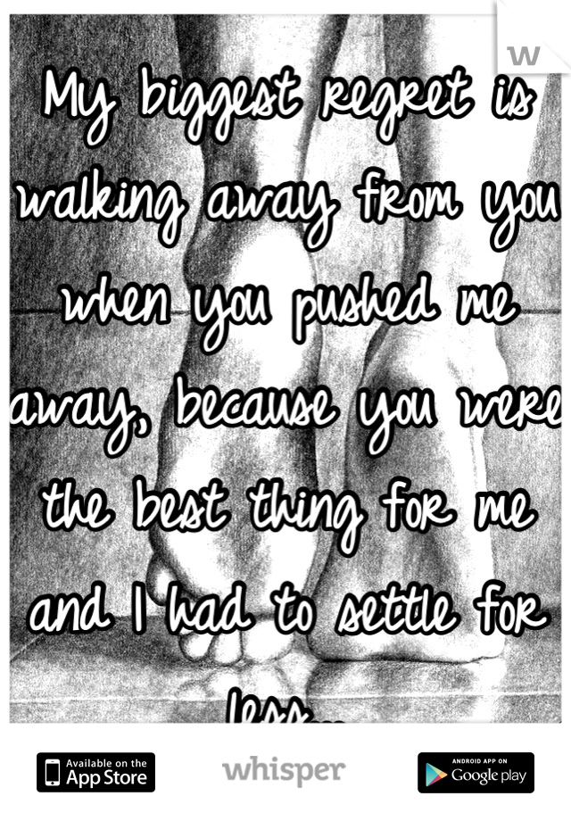 My biggest regret is walking away from you when you pushed me away, because you were the best thing for me and I had to settle for less...