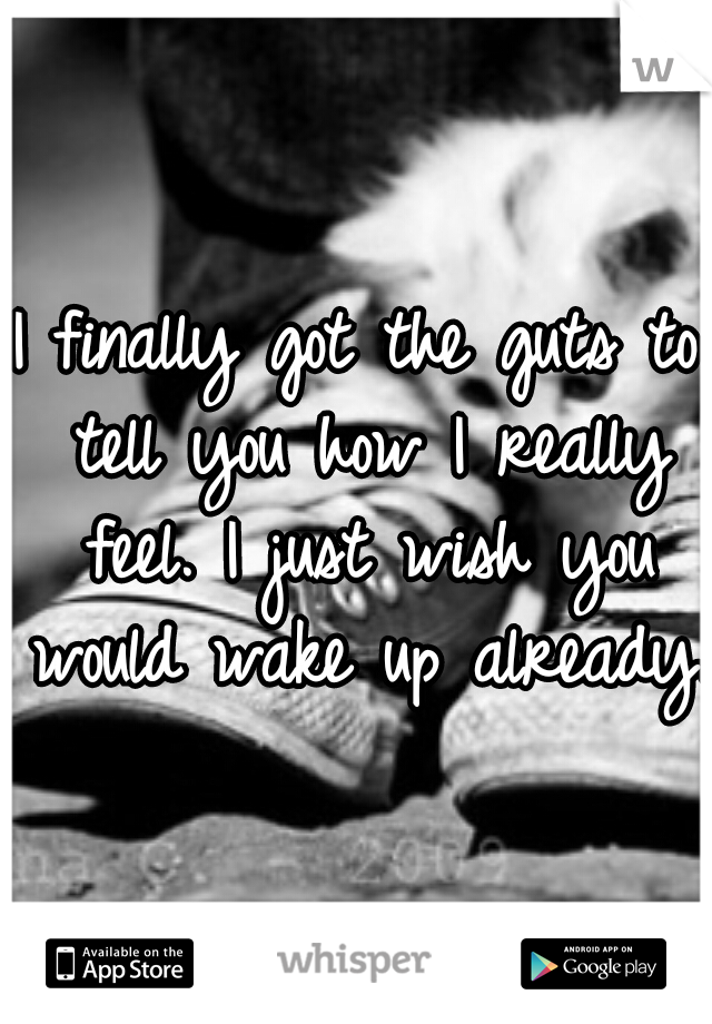 I finally got the guts to tell you how I really feel. I just wish you would wake up already.