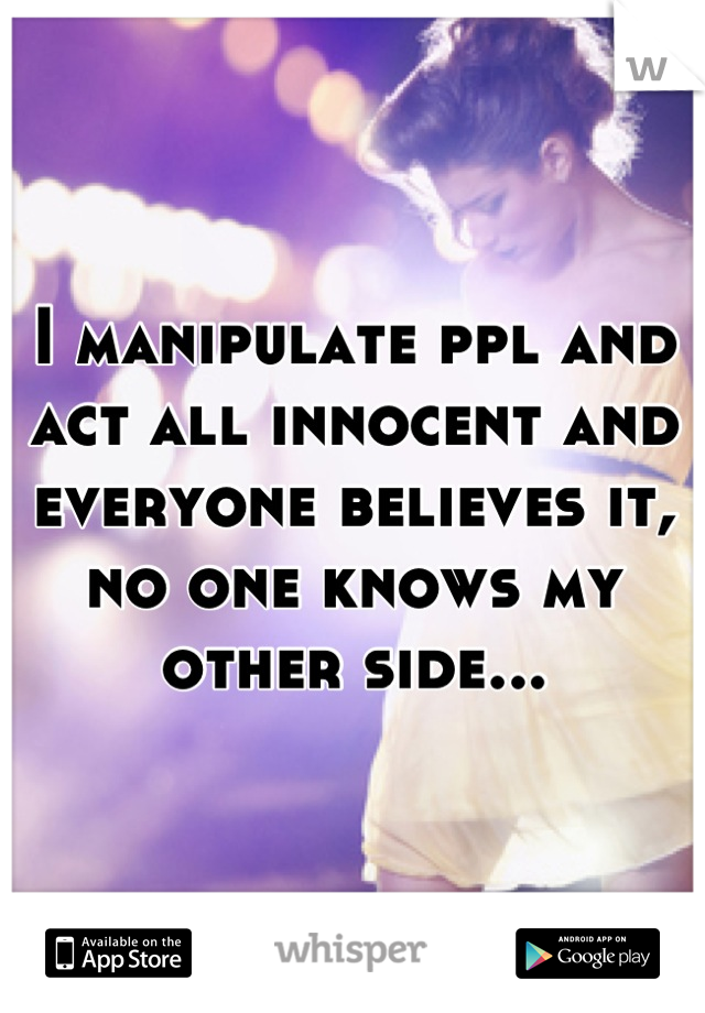 I manipulate ppl and act all innocent and everyone believes it, no one knows my other side...