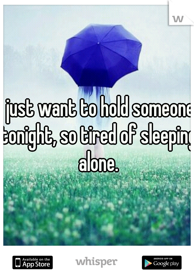 I just want to hold someone tonight, so tired of sleeping alone.
