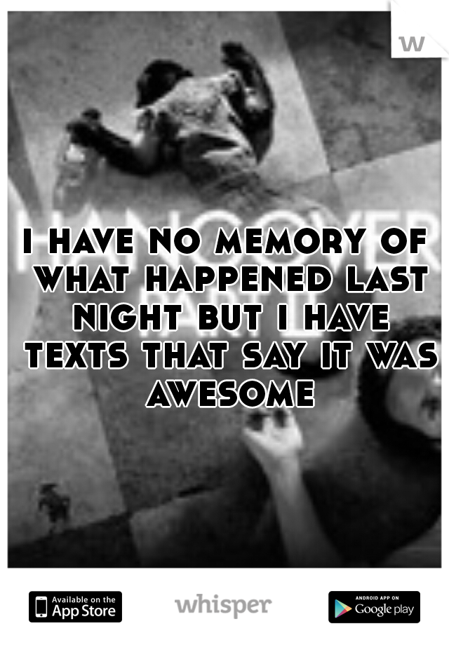 i have no memory of what happened last night but i have texts that say it was awesome