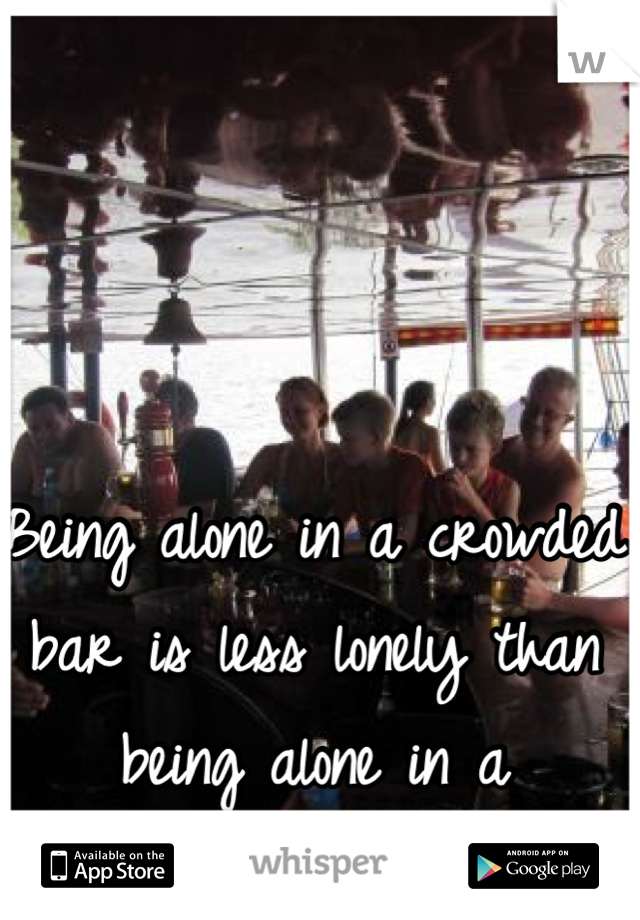 Being alone in a crowded bar is less lonely than being alone in a windowless hotel room