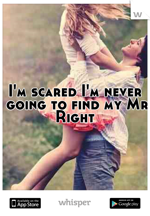 I'm scared I'm never going to find my Mr Right