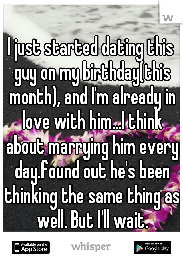 I just started dating this guy on my birthday(this month), and I'm already in love with him...I think about marrying him every day.found out he's been thinking the same thing as well. But I'll wait.