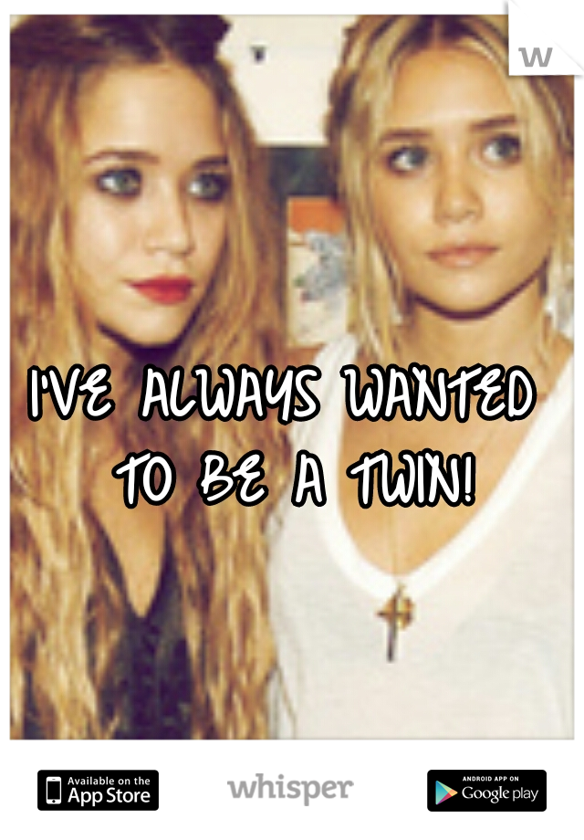I'VE ALWAYS WANTED TO BE A TWIN!