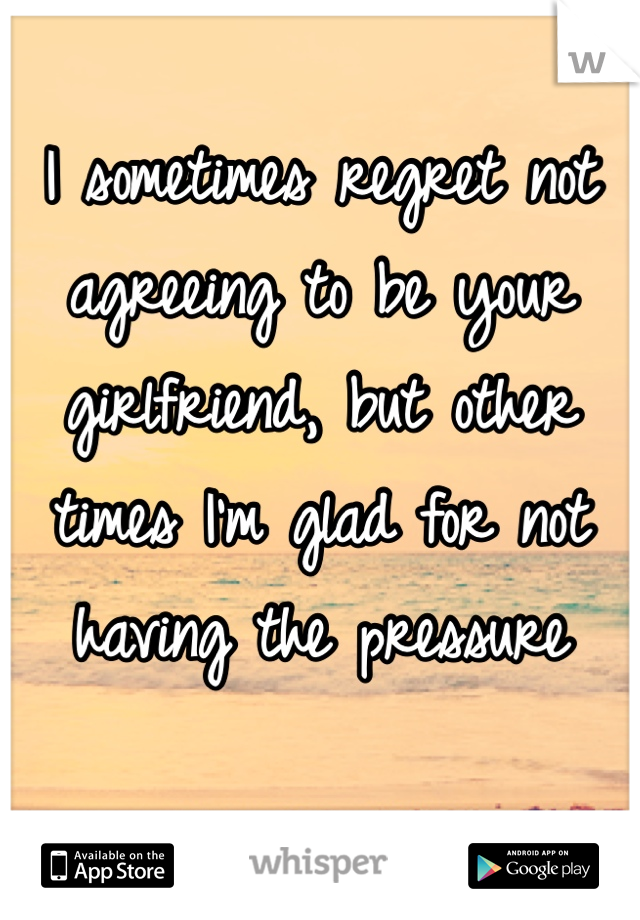 I sometimes regret not agreeing to be your girlfriend, but other times I'm glad for not having the pressure