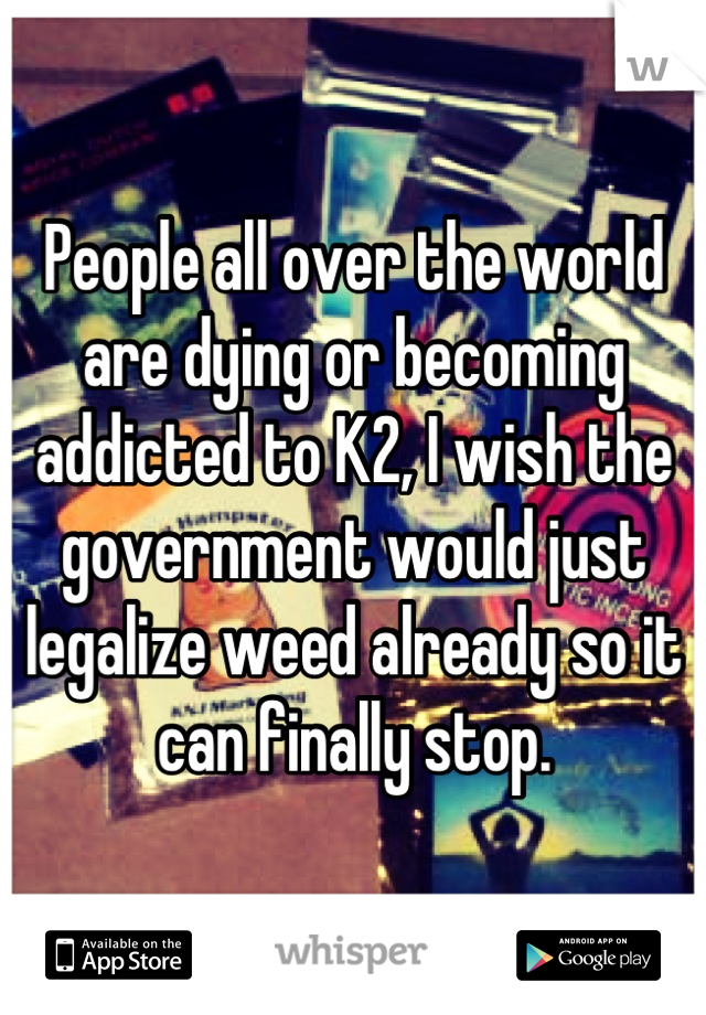 People all over the world are dying or becoming addicted to K2, I wish the government would just legalize weed already so it can finally stop.