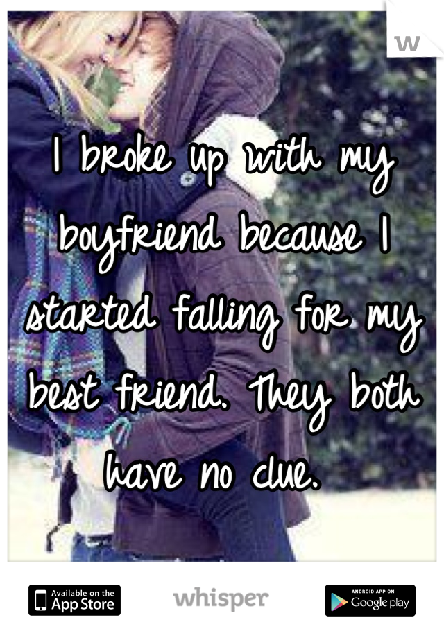 I broke up with my boyfriend because I started falling for my best friend. They both have no clue.